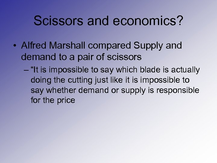 Scissors and economics? • Alfred Marshall compared Supply and demand to a pair of