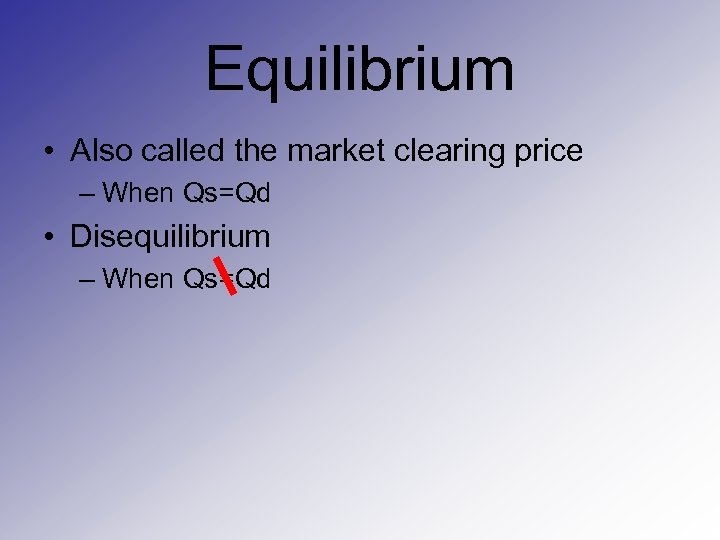 Equilibrium • Also called the market clearing price – When Qs=Qd • Disequilibrium –