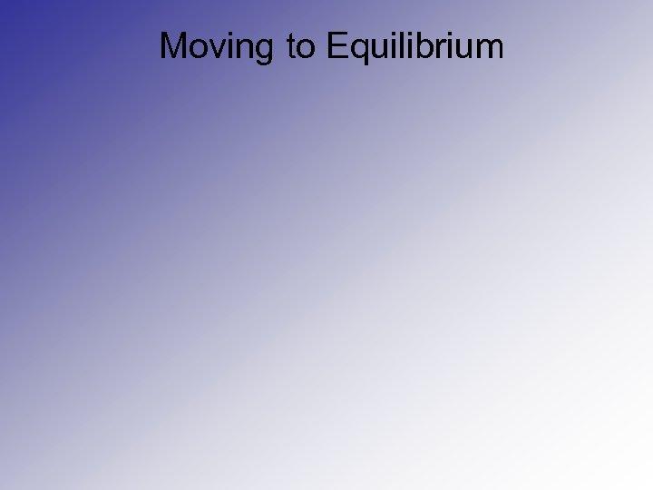 Moving to Equilibrium