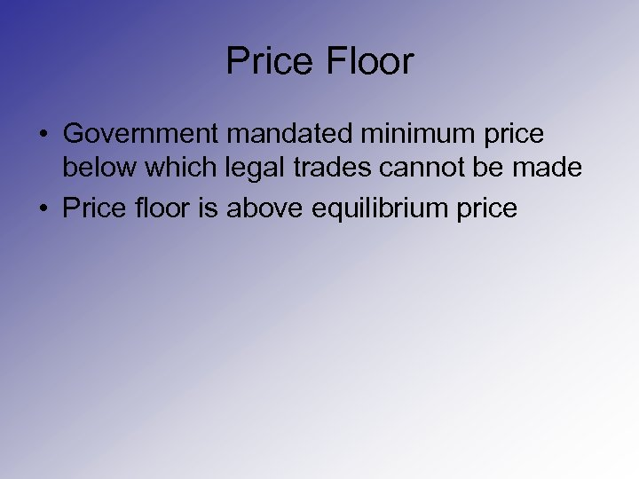 Price Floor • Government mandated minimum price below which legal trades cannot be made