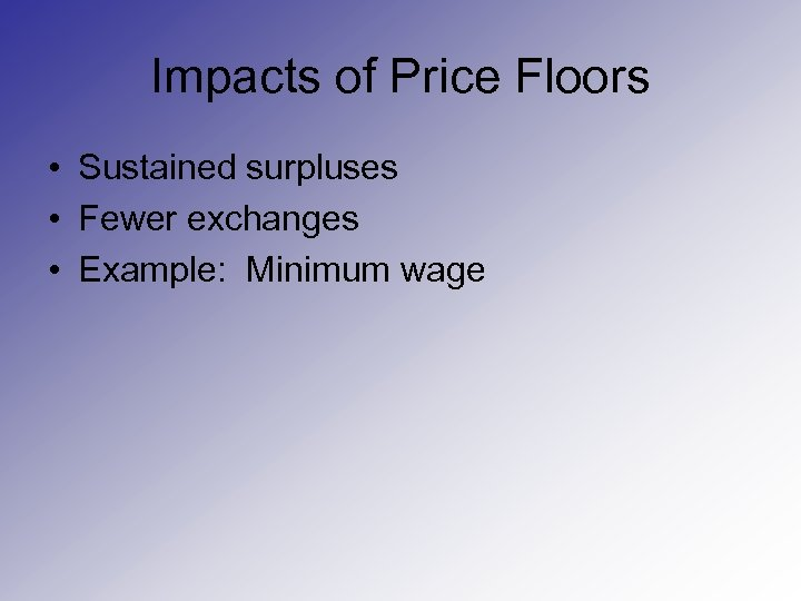 Impacts of Price Floors • Sustained surpluses • Fewer exchanges • Example: Minimum wage