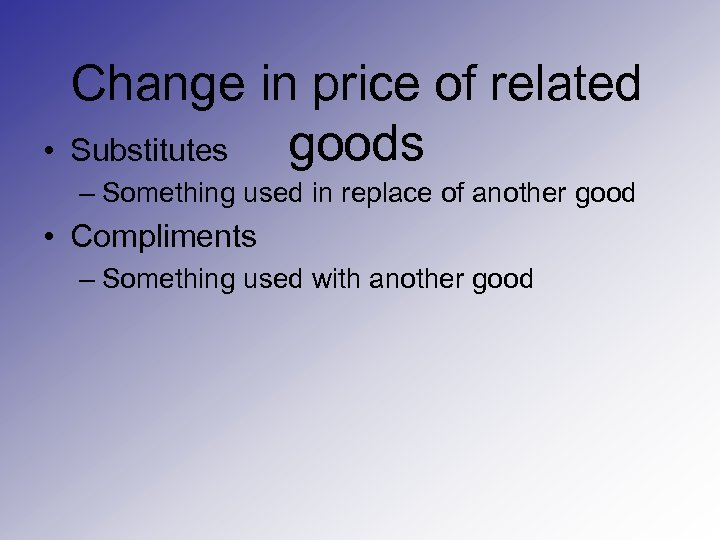 • Change in price of related goods Substitutes – Something used in replace