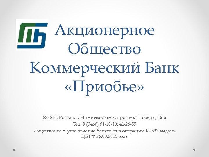 Акционерное Общество Коммерческий Банк «Приобье» 628616, Россия, г. Нижневартовск, проспект Победы, 18 -а Тел:
