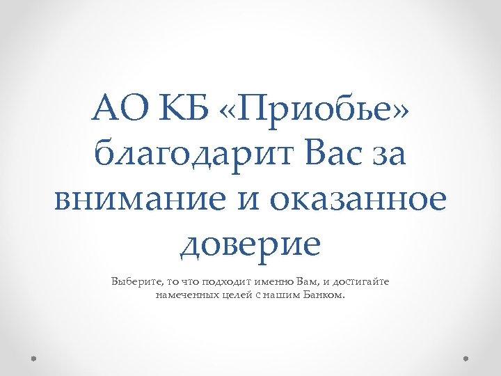 АО КБ «Приобье» благодарит Вас за внимание и оказанное доверие Выберите, то что подходит