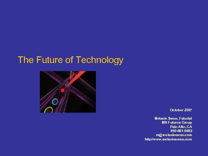 The Future of Technology October 2007 Melanie Swan, Futurist MS Futures Group Palo Alto,