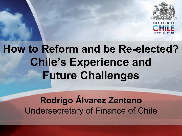 MINISTRY OF FINANCE How to Reform and be Re-elected? Chile's Experience and Future Challenges