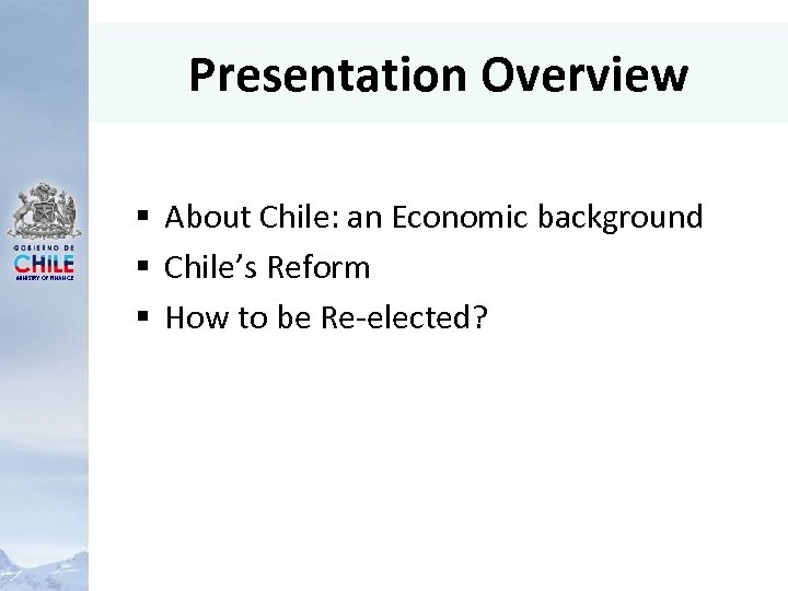Presentation Overview MINISTRY OF FINANCE § About Chile: an Economic background § Chile's Reform