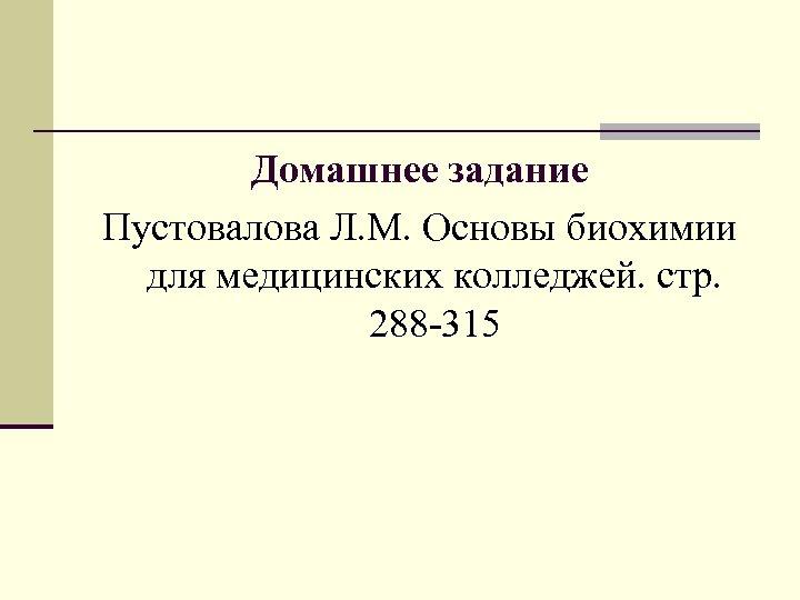 Домашнее задание Пустовалова Л. М. Основы биохимии для медицинских колледжей. стр. 288 -315