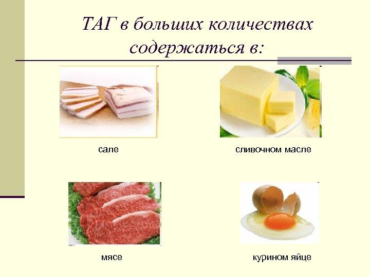 ТАГ в больших количествах содержаться в: сале мясе сливочном масле курином яйце