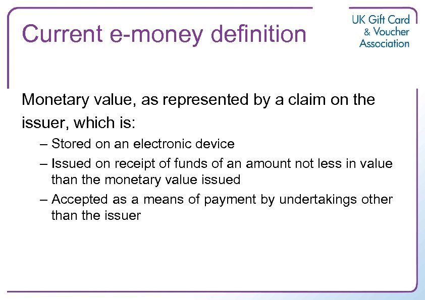 Current e-money definition Monetary value, as represented by a claim on the issuer, which