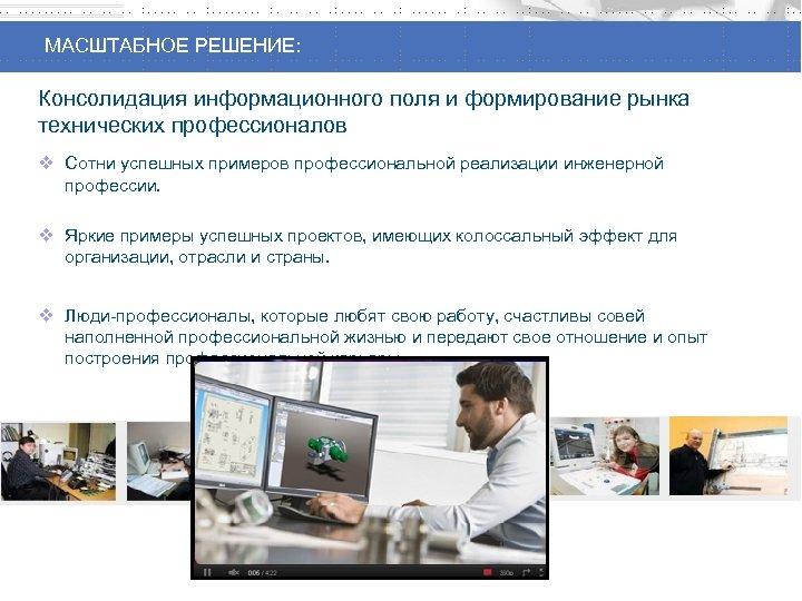МАСШТАБНОЕ РЕШЕНИЕ: Консолидация информационного поля и формирование рынка технических профессионалов v Сотни успешных примеров