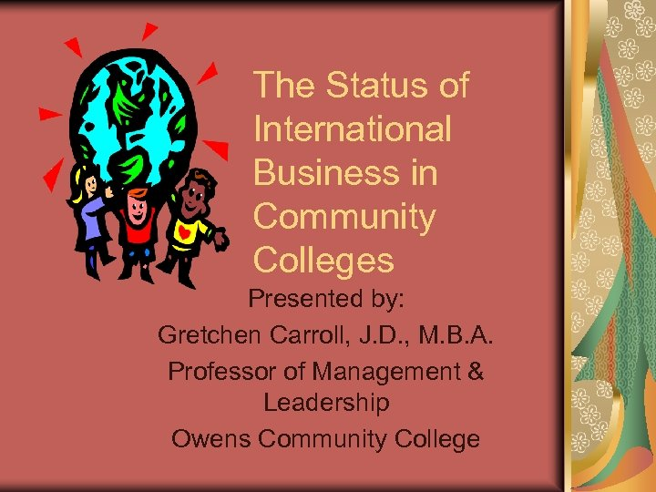 The Status of International Business in Community Colleges Presented by: Gretchen Carroll, J. D.
