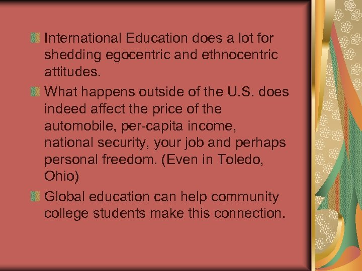 International Education does a lot for shedding egocentric and ethnocentric attitudes. What happens outside