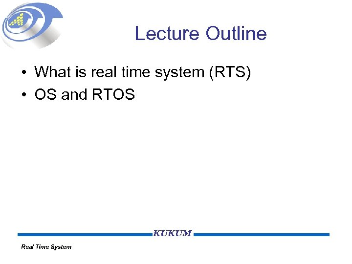 Lecture Outline • What is real time system (RTS) • OS and RTOS KUKUM