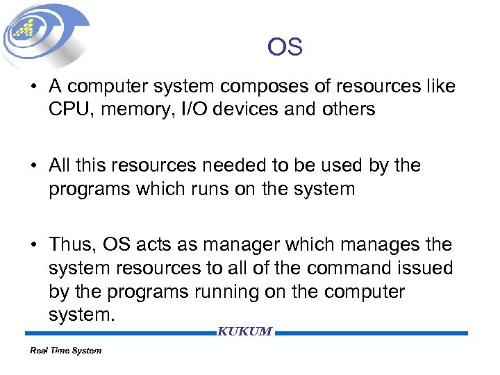 OS • A computer system composes of resources like CPU, memory, I/O devices and