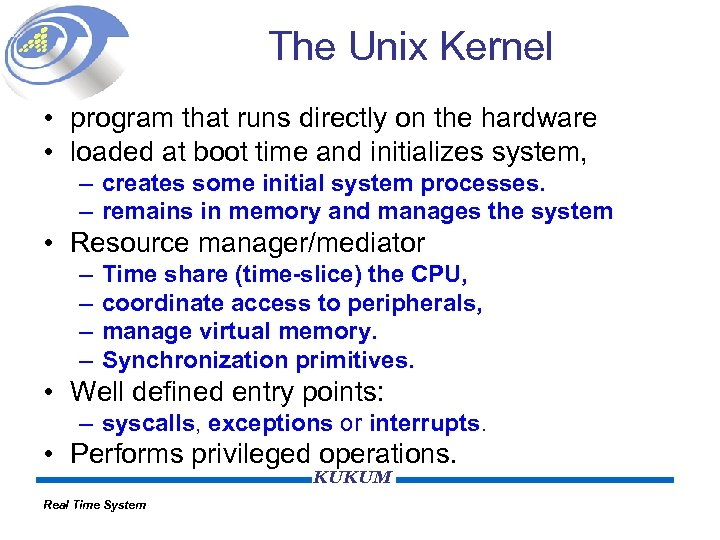 The Unix Kernel • program that runs directly on the hardware • loaded at