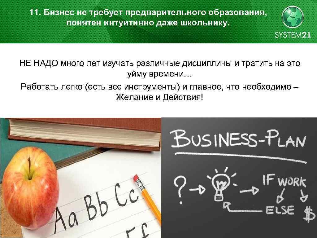 11. Бизнес не требует предварительного образования, понятен интуитивно даже школьнику. НЕ НАДО много лет