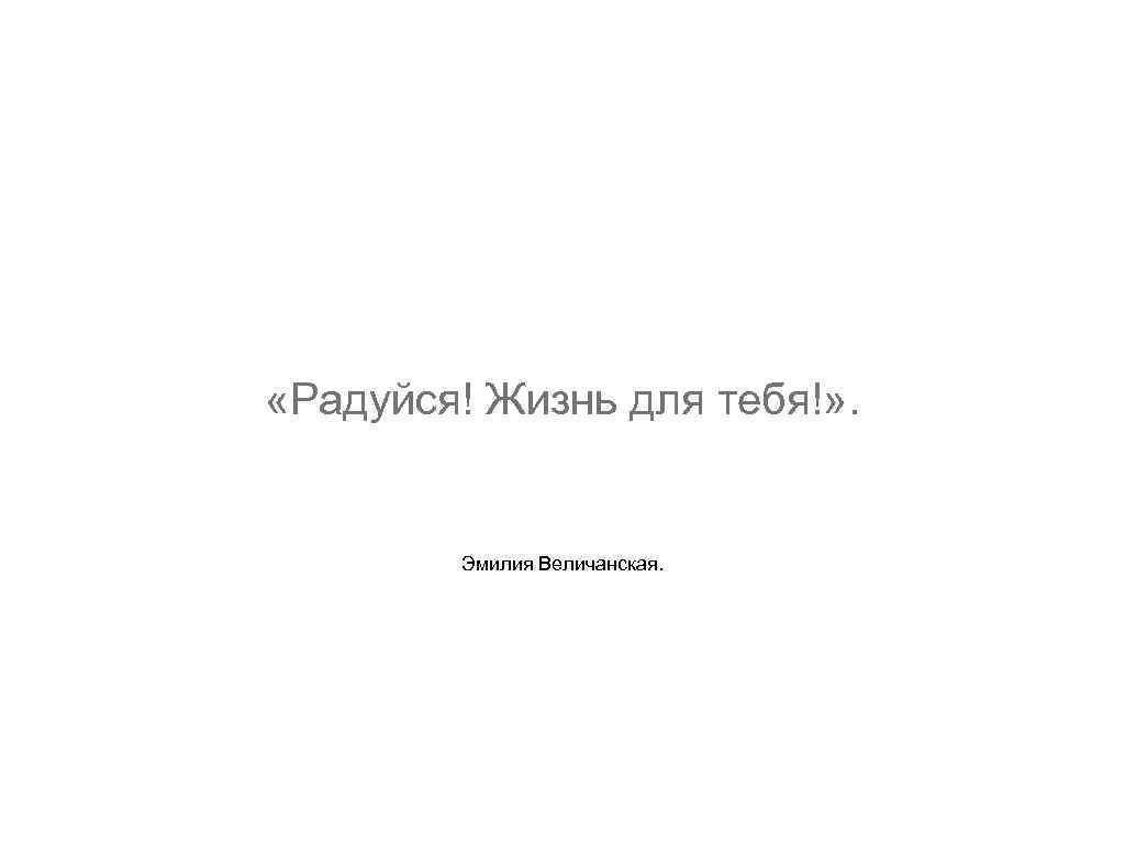 «Радуйся! Жизнь для тебя!» . Эмилия Величанская.