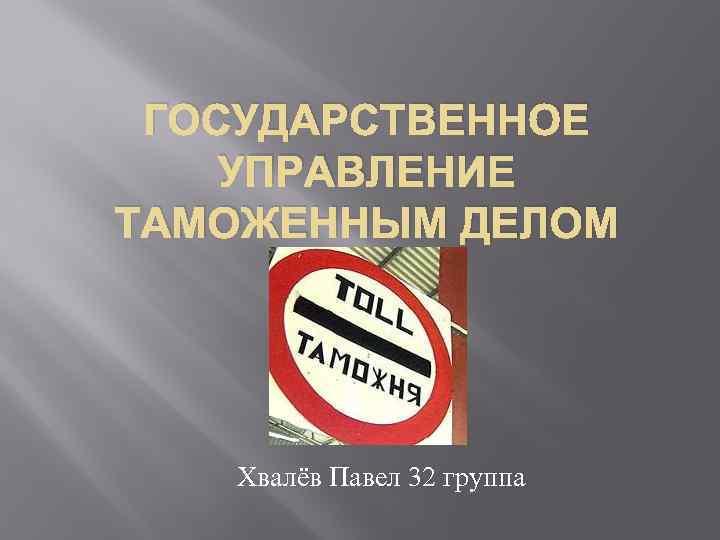 ГОСУДАРСТВЕННОЕ УПРАВЛЕНИЕ ТАМОЖЕННЫМ ДЕЛОМ Хвалёв Павел 32 группа