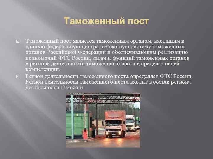 Таможенный пост является таможенным органом, входящим в единую федеральную централизованную систему таможенных органов Российской