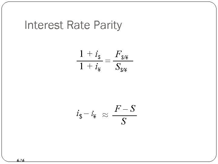 Interest Rate Parity 1 + i$ F$/¥ = 1 + i¥ S$/¥ i$ –
