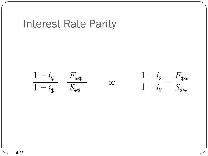 Interest Rate Parity 1 + i¥ F¥/$ = 1 + i$ S¥/$ 6 -17