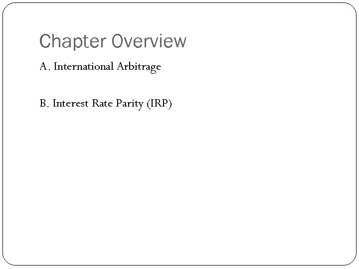 Chapter Overview A. International Arbitrage B. Interest Rate Parity (IRP)