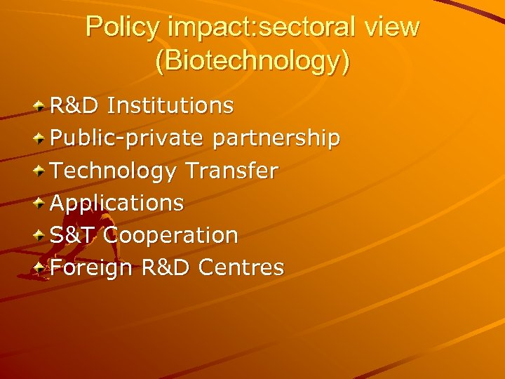 Policy impact: sectoral view (Biotechnology) R&D Institutions Public-private partnership Technology Transfer Applications S&T Cooperation