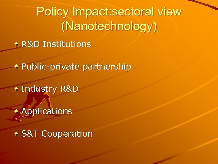 Policy Impact: sectoral view (Nanotechnology) R&D Institutions Public-private partnership Industry R&D Applications S&T Cooperation