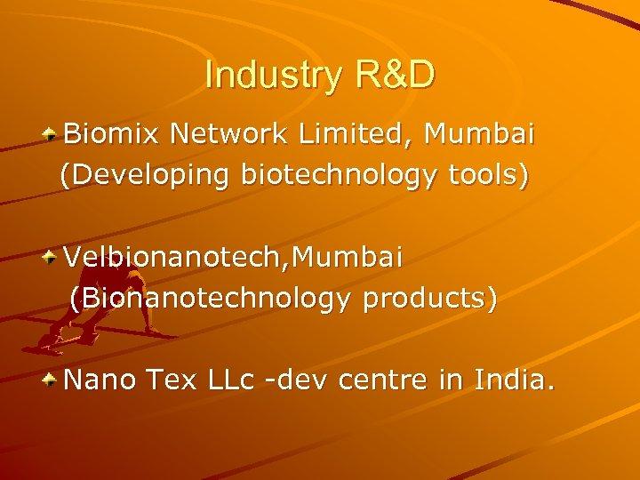 Industry R&D Biomix Network Limited, Mumbai (Developing biotechnology tools) Velbionanotech, Mumbai (Bionanotechnology products) Nano
