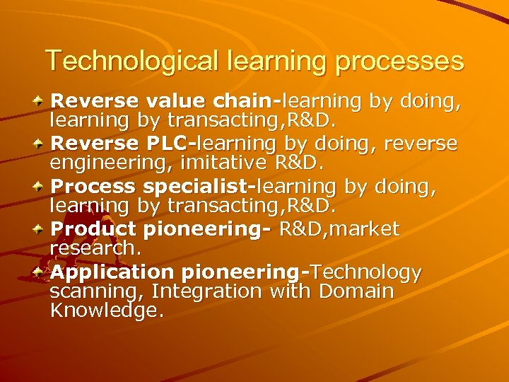 Technological learning processes Reverse value chain-learning by doing, learning by transacting, R&D. Reverse PLC-learning