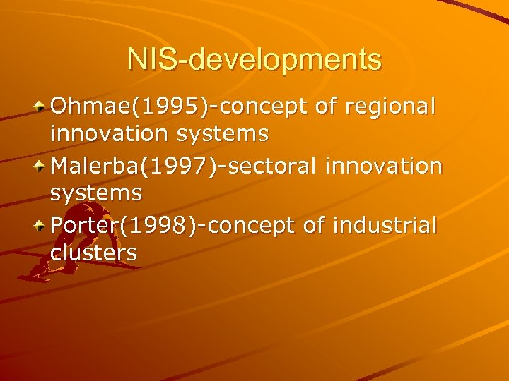 NIS-developments Ohmae(1995)-concept of regional innovation systems Malerba(1997)-sectoral innovation systems Porter(1998)-concept of industrial clusters