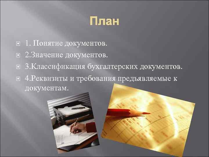 План 1. Понятие документов. 2. Значение документов. 3. Классификация бухгалтерских документов. 4. Реквизиты и