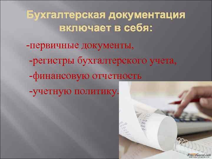 Бухгалтерская документация включает в себя: -первичные документы, -регистры бухгалтерского учета, -финансовую отчетность -учетную политику.
