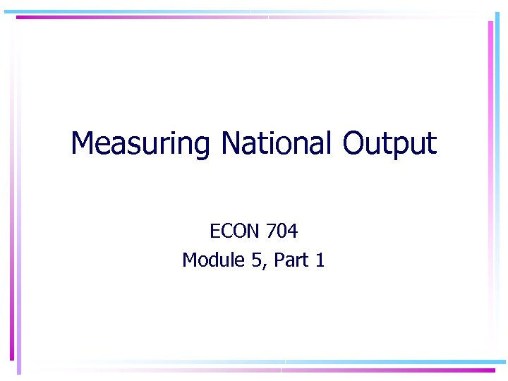 Measuring National Output ECON 704 Module 5, Part 1
