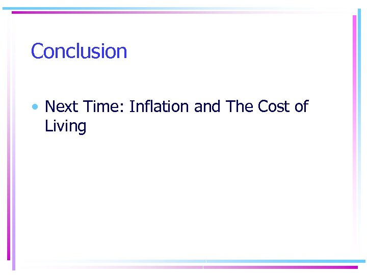 Conclusion • Next Time: Inflation and The Cost of Living