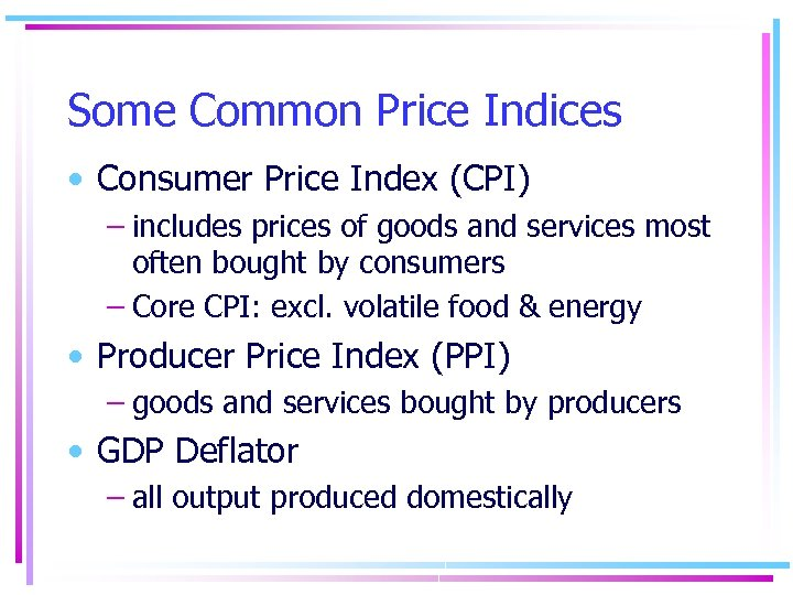 Some Common Price Indices • Consumer Price Index (CPI) – includes prices of goods