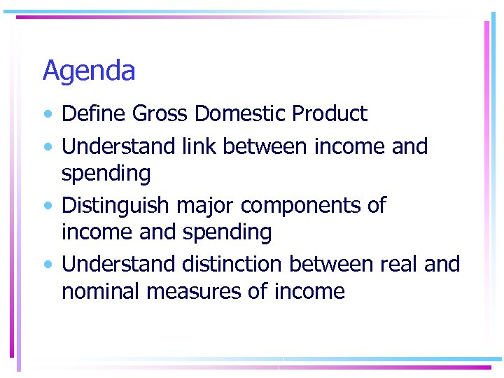 Agenda • Define Gross Domestic Product • Understand link between income and spending •