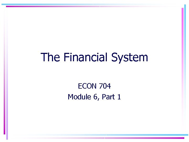 The Financial System ECON 704 Module 6, Part 1