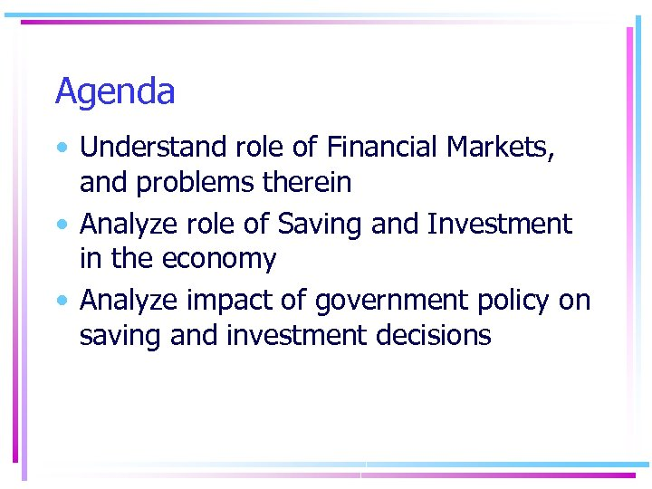 Agenda • Understand role of Financial Markets, and problems therein • Analyze role of