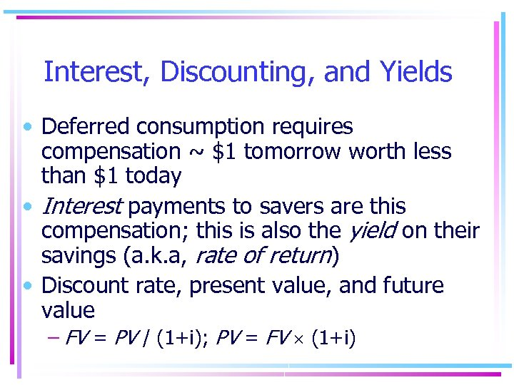 Interest, Discounting, and Yields • Deferred consumption requires compensation ~ $1 tomorrow worth less