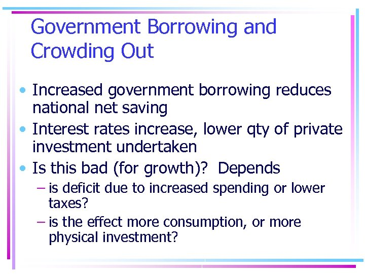 Government Borrowing and Crowding Out • Increased government borrowing reduces national net saving •