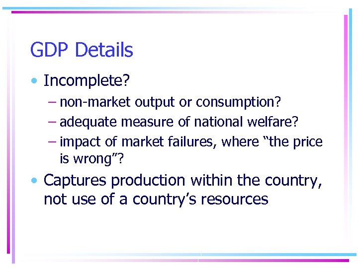 GDP Details • Incomplete? – non-market output or consumption? – adequate measure of national