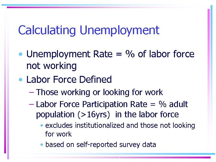 Calculating Unemployment • Unemployment Rate = % of labor force not working • Labor