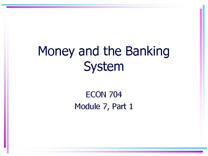 Money and the Banking System ECON 704 Module 7, Part 1