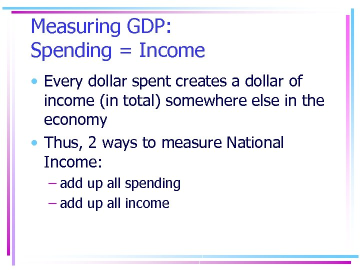 Measuring GDP: Spending = Income • Every dollar spent creates a dollar of income