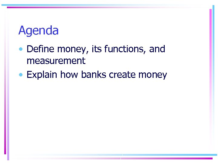 Agenda • Define money, its functions, and measurement • Explain how banks create money