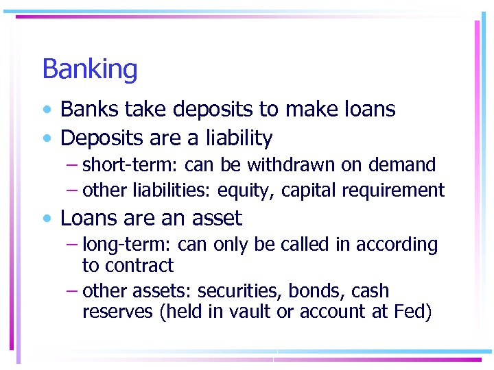 Banking • Banks take deposits to make loans • Deposits are a liability –