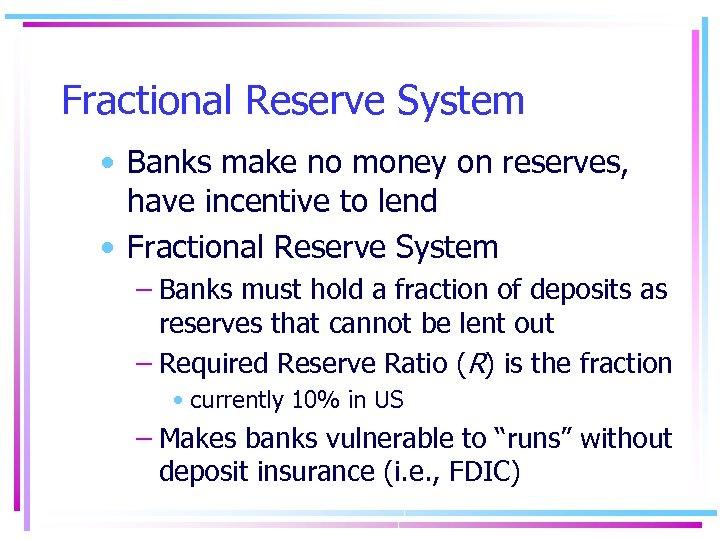 Fractional Reserve System • Banks make no money on reserves, have incentive to lend