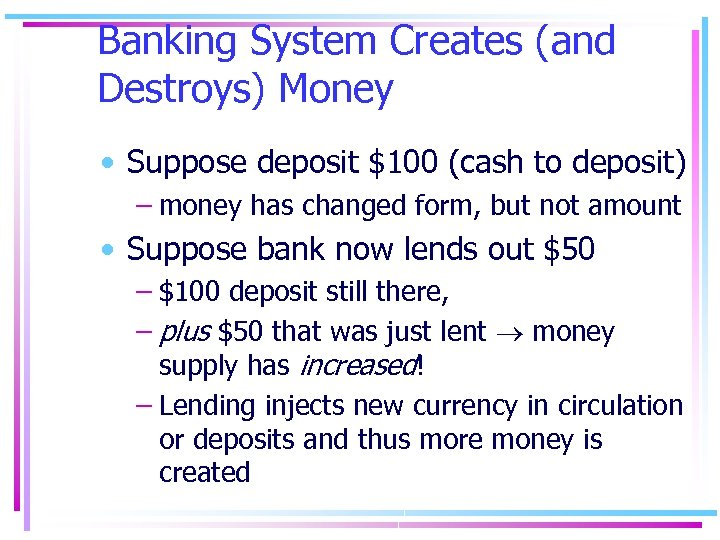 Banking System Creates (and Destroys) Money • Suppose deposit $100 (cash to deposit) –
